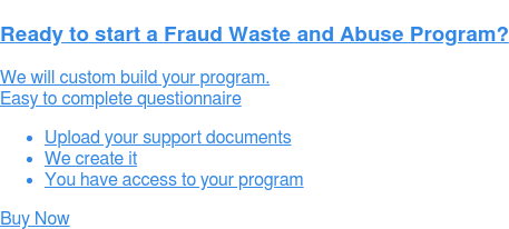 Ready to start a Fraud Waste and Abuse Program?  We will custom build your program.  Easy to complete questionnaire   * Upload your support documents   * We create it   * You have access to your program Buy Now