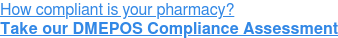 How compliant is your pharmacy? Take our DMEPOS Compliance Assessment